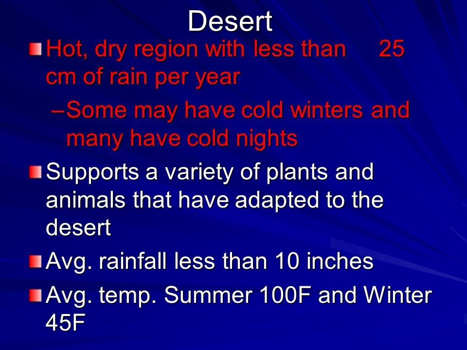 Desert Hot, dry region with less than 25 cm of rain per year –Some may have cold winters and many have cold nights Supports a variety of plants and an