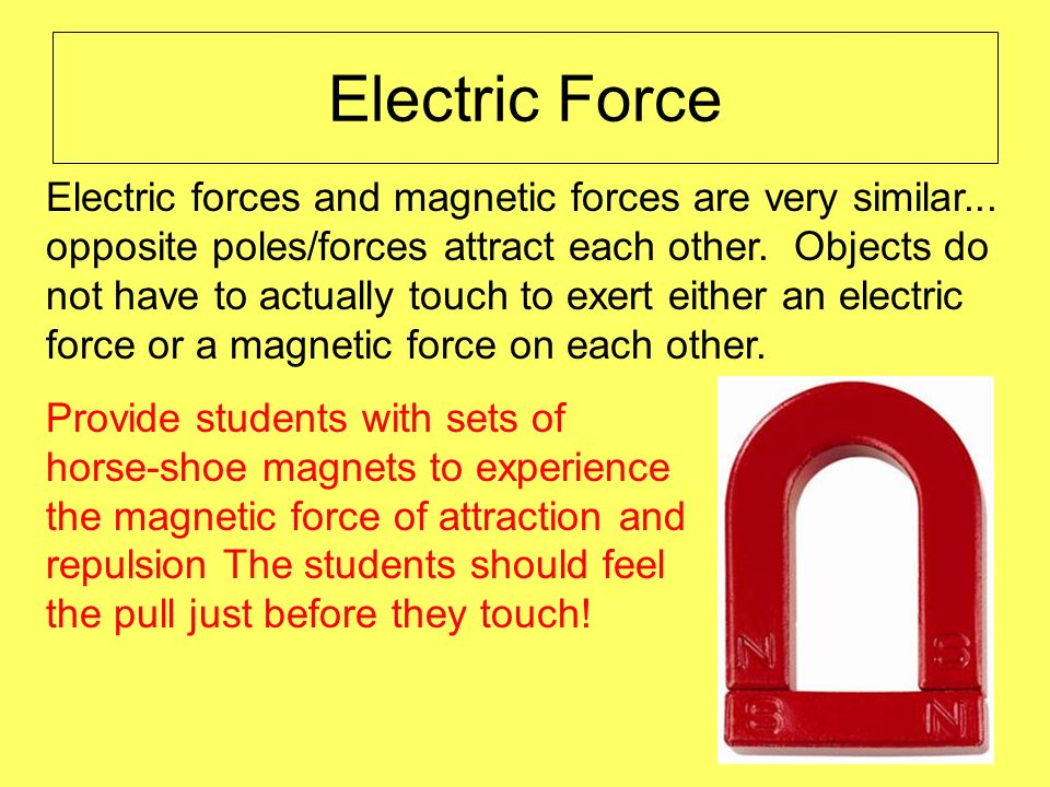 Electric Force Electric forces and magnetic forces are very similar... opposite poles/forces attract each other. Objects do not have to actually touch