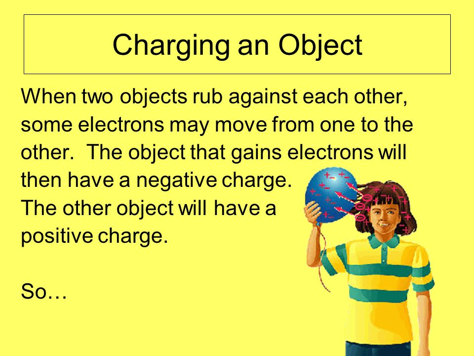 Charging an Object When two objects rub against each other, some electrons may move from one to the other. The object that gains electrons will then h