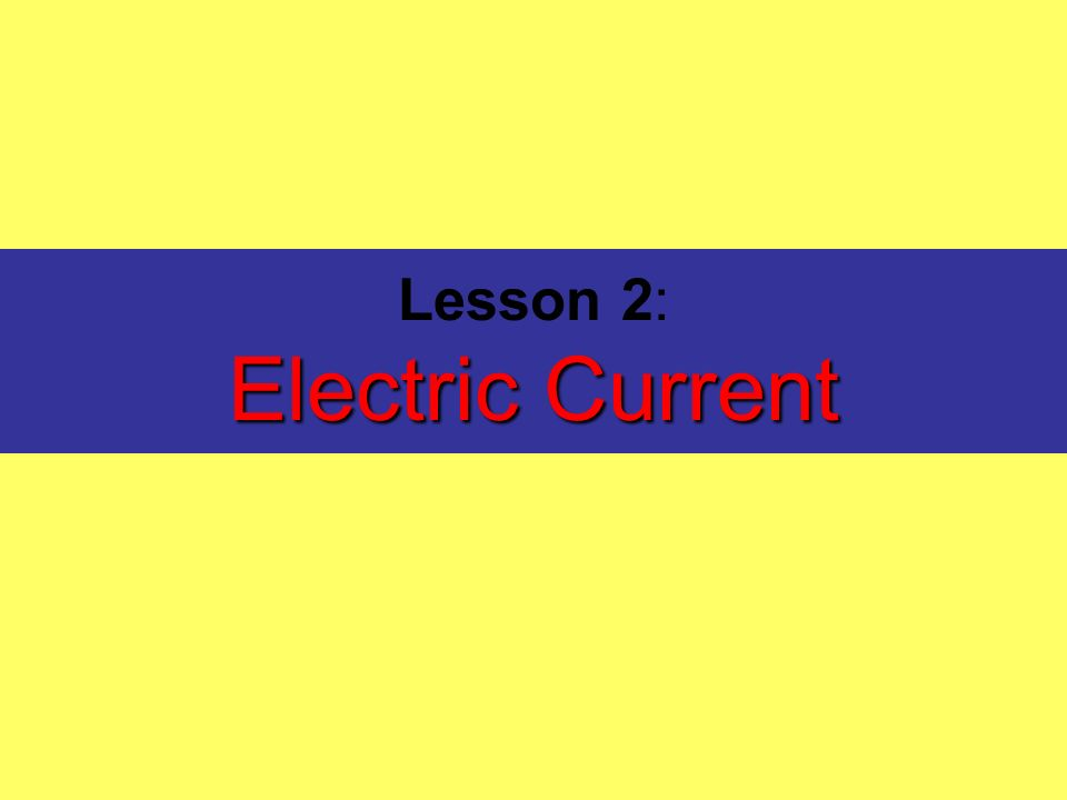 Electric Current Lesson 2: Electric Current