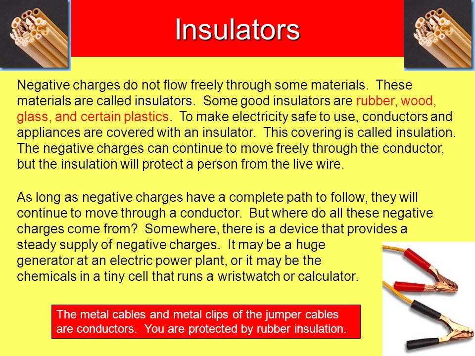 insulators Negative charges do not flow freely through some materials. These materials are called insulators. Some good insulators are rubber, wood, g