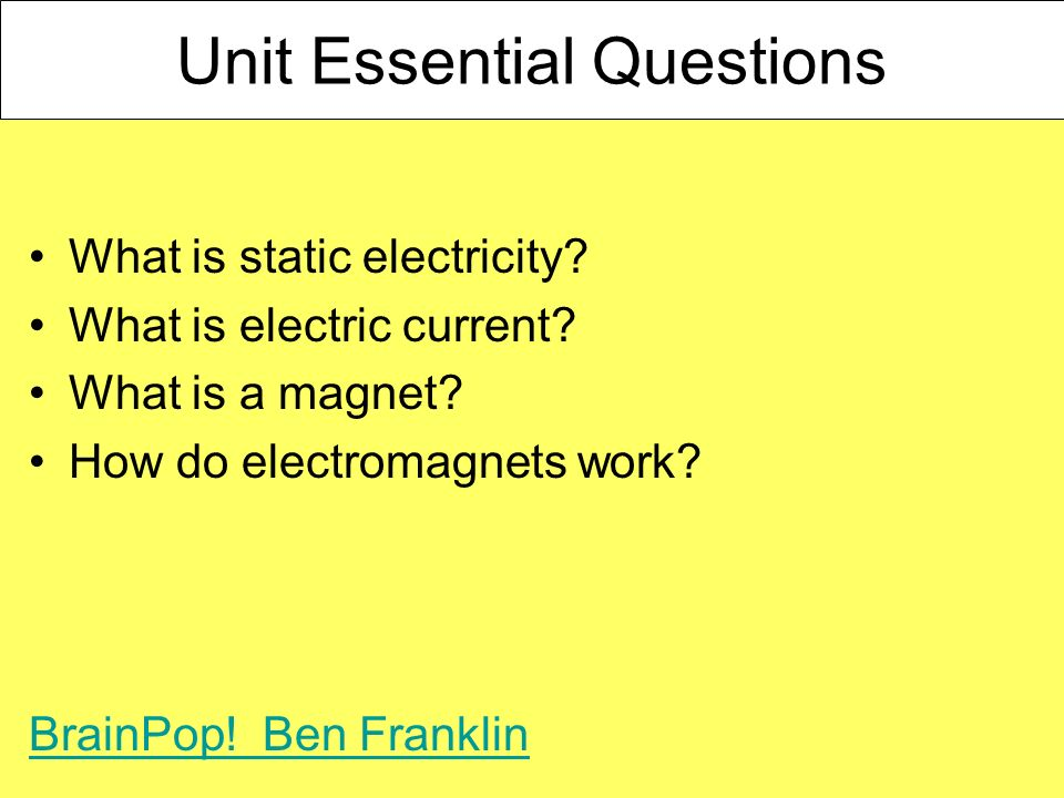 Unit Essential Questions What is static electricity? What is electric current? What is a magnet? How do electromagnets work? BrainPop! Ben Franklin