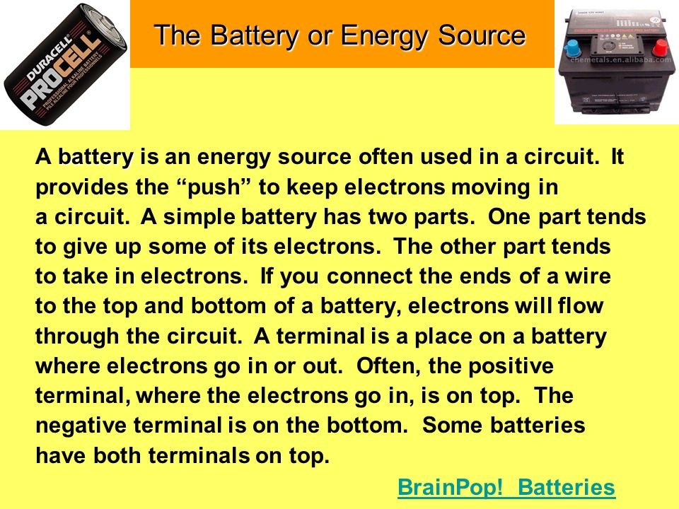 The Battery or Energy Source battery A battery is an energy source often used in a circuit. It provides the push to keep electrons moving in a circuit