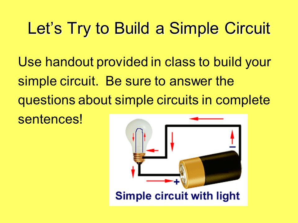 Lets Try to Build a Simple Circuit Use handout provided in class to build your simple circuit. Be sure to answer the questions about simple circuits i