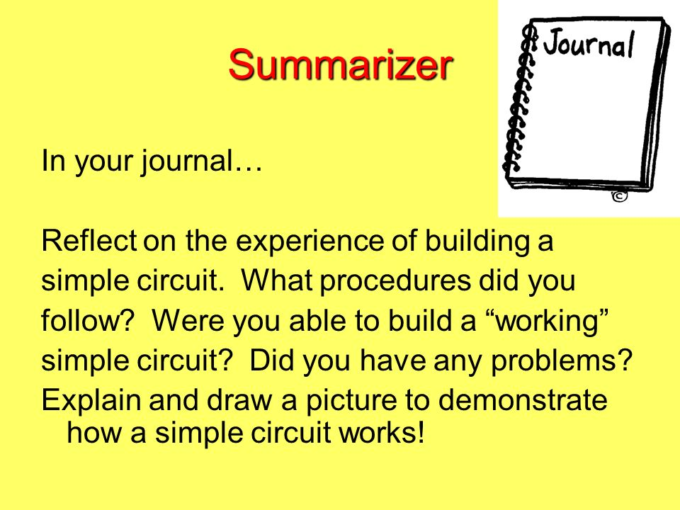 Summarizer In your journal… Reflect on the experience of building a simple circuit. What procedures did you follow? Were you able to build a working s