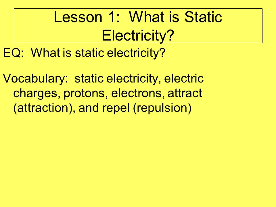 Lesson 1: What is Static Electricity? EQ: What is static electricity? Vocabulary: static electricity, electric charges, protons, electrons, attract (a