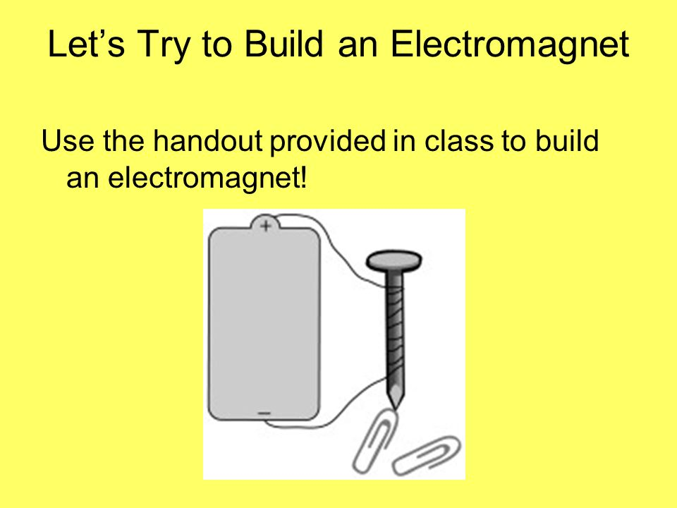 Lets Try to Build an Electromagnet Use the handout provided in class to build an electromagnet!