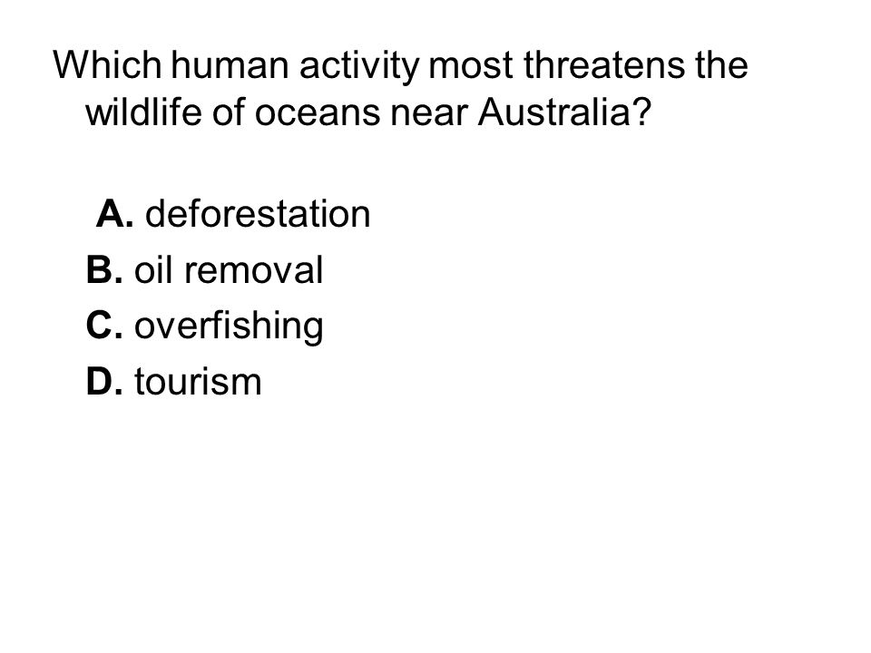 Which human activity most threatens the wildlife of oceans near Australia? A. deforestation B. oil removal C. overfishing D. tourism
