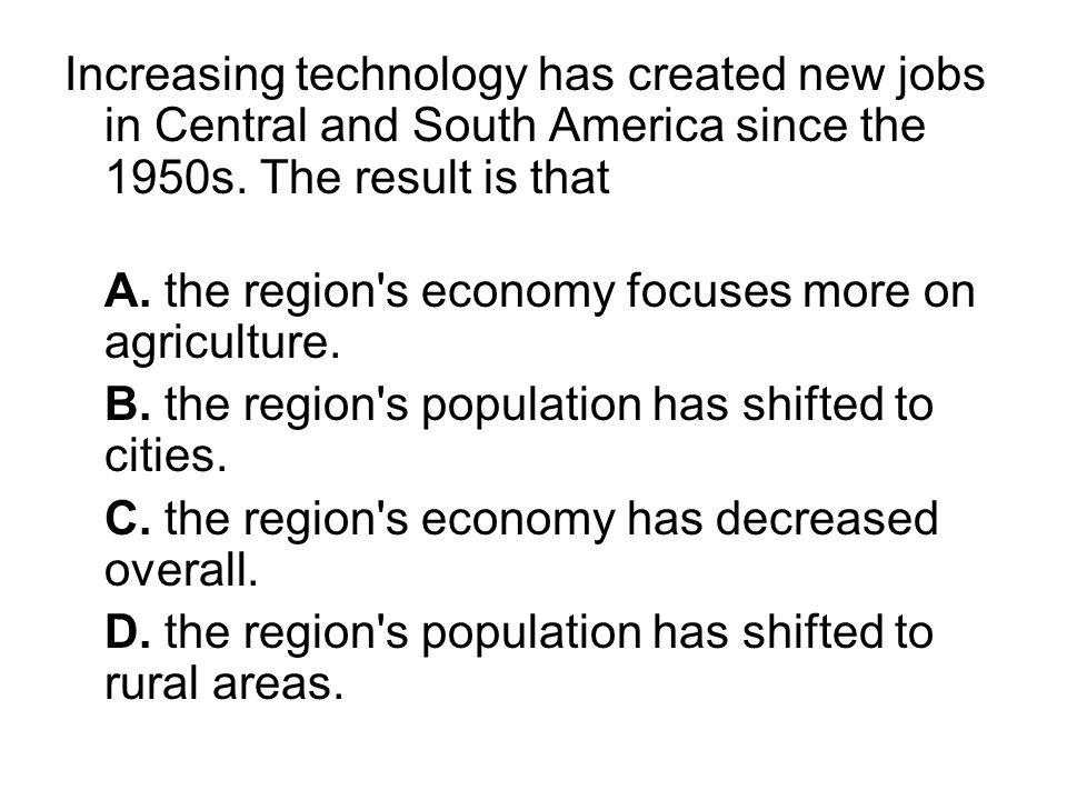 Increasing technology has created new jobs in Central and South America since the 1950s. The result is that A. the region's economy focuses more on ag