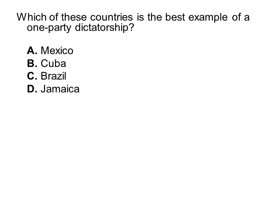 Which of these countries is the best example of a one-party dictatorship? A. Mexico B. Cuba C. Brazil D. Jamaica