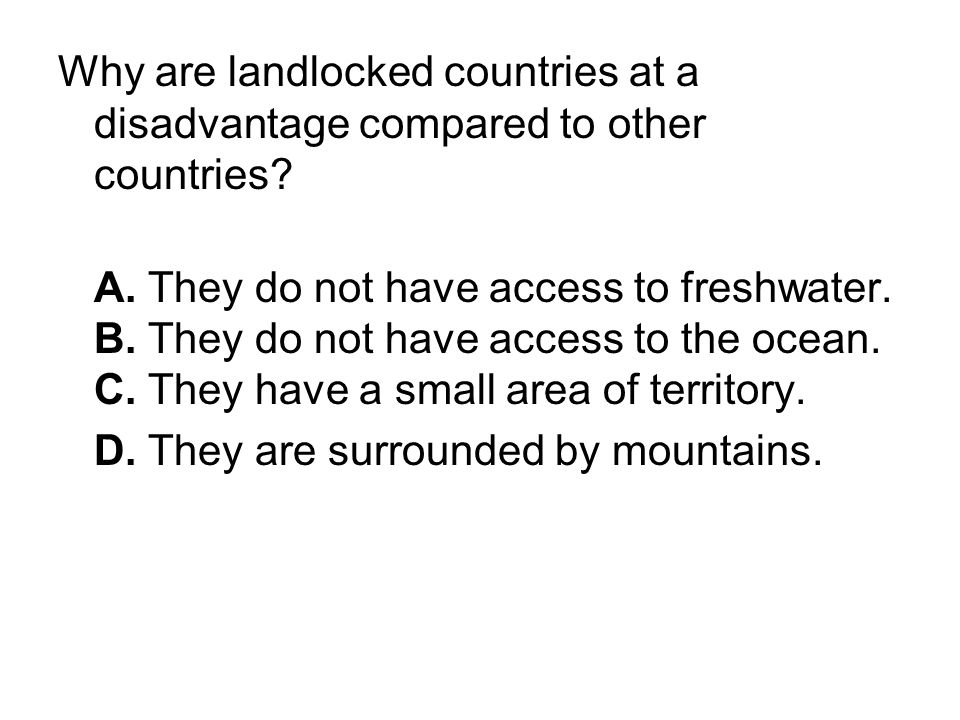 Why are landlocked countries at a disadvantage compared to other countries? A. They do not have access to freshwater. B. They do not have access to th