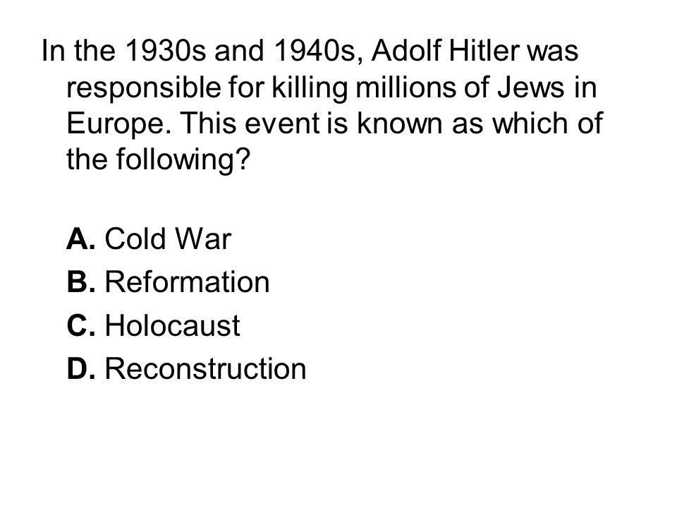 In the 1930s and 1940s, Adolf Hitler was responsible for killing millions of Jews in Europe. This event is known as which of the following? A. Cold Wa