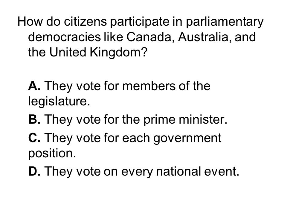 How do citizens participate in parliamentary democracies like Canada, Australia, and the United Kingdom? A. They vote for members of the legislature.