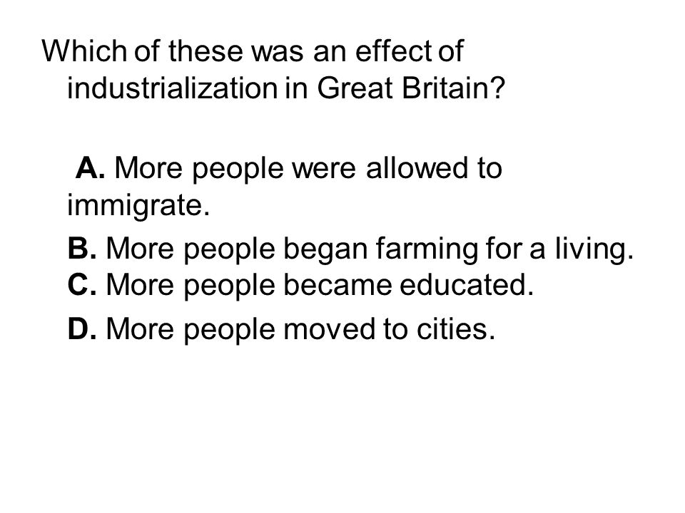Which of these was an effect of industrialization in Great Britain? A. More people were allowed to immigrate. B. More people began farming for a livin