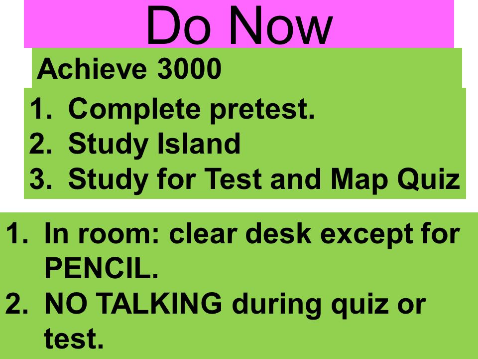 Do Now 1.Complete pretest. 2.Study Island 3.Study for Test and Map Quiz Achieve 3000 1.In room: clear desk except for PENCIL. 2.NO TALKING during quiz