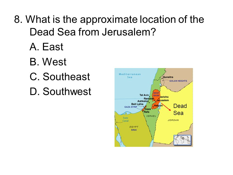 8. What is the approximate location of the Dead Sea from Jerusalem? A. East B. West C. Southeast D. Southwest Dead Sea