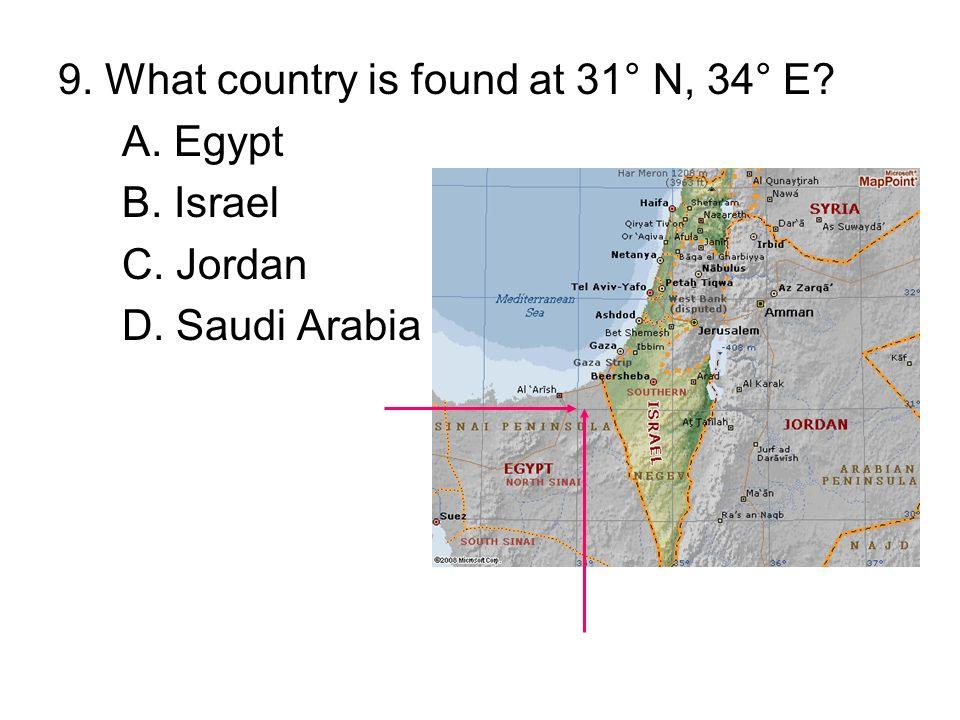 9. What country is found at 31° N, 34° E? A. Egypt B. Israel C. Jordan D. Saudi Arabia