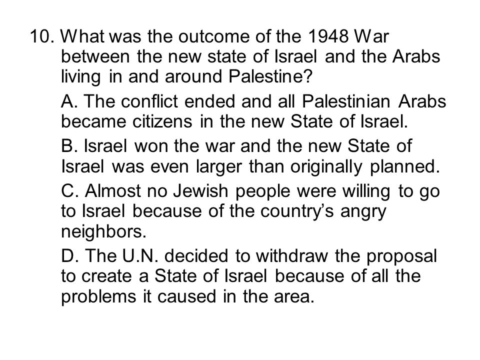 10. What was the outcome of the 1948 War between the new state of Israel and the Arabs living in and around Palestine? A. The conflict ended and all P