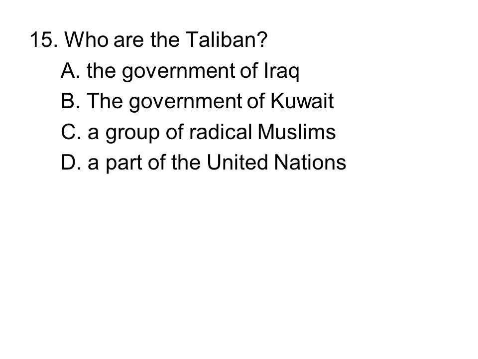 15. Who are the Taliban? A. the government of Iraq B. The government of Kuwait C. a group of radical Muslims D. a part of the United Nations