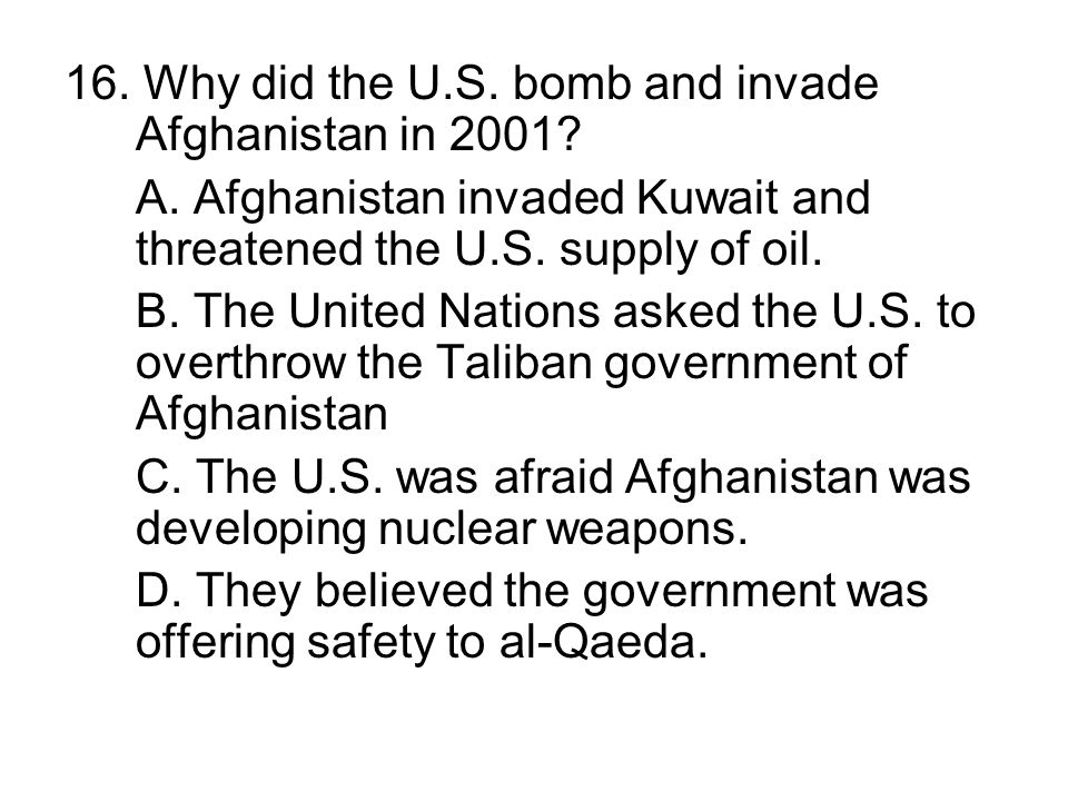 16. Why did the U.S. bomb and invade Afghanistan in 2001? A. Afghanistan invaded Kuwait and threatened the U.S. supply of oil. B. The United Nations a