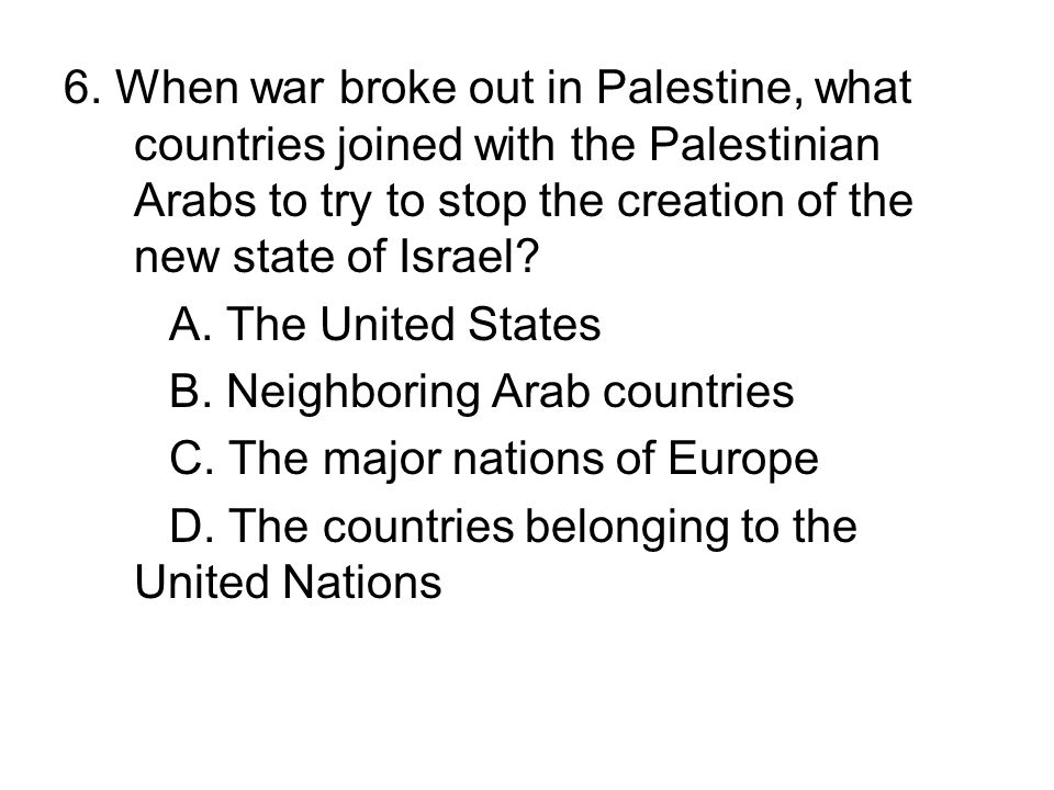 6. When war broke out in Palestine, what countries joined with the Palestinian Arabs to try to stop the creation of the new state of Israel? A. The Un