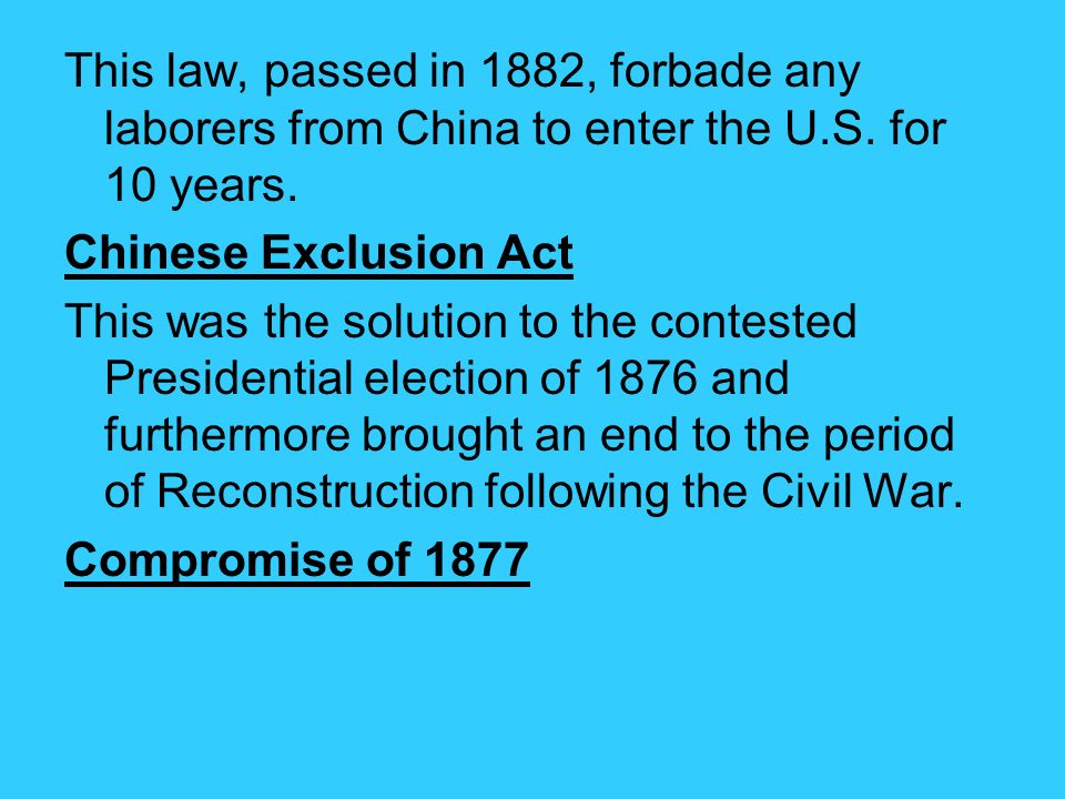 This law, passed in 1882, forbade any laborers from China to enter the U.S. for 10 years. Chinese Exclusion Act This was the solution to the contested