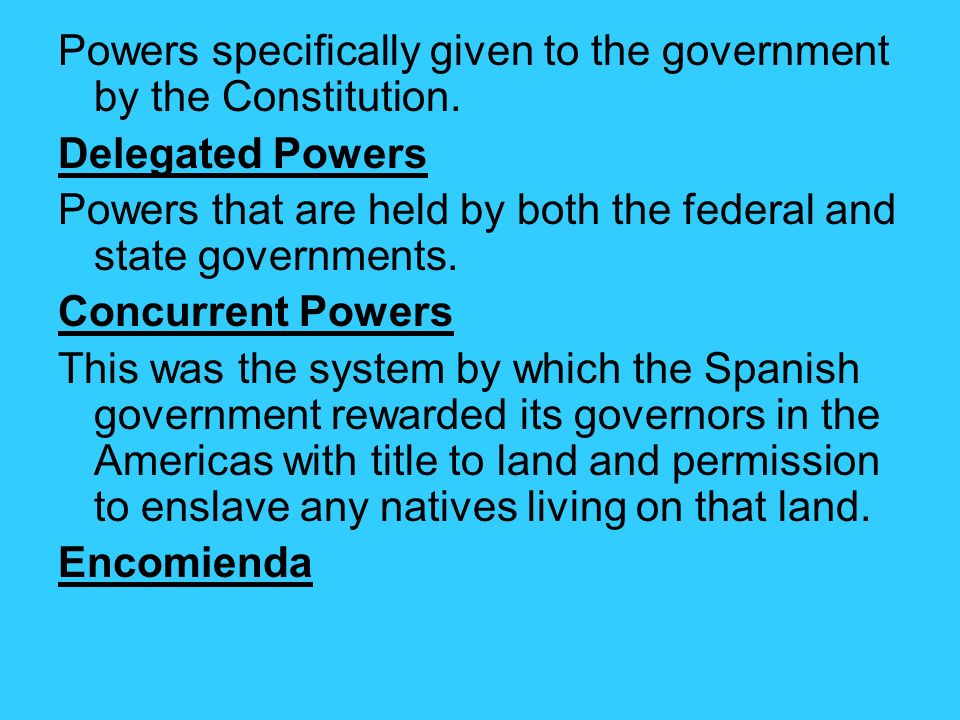 Powers specifically given to the government by the Constitution. Delegated Powers Powers that are held by both the federal and state governments. Conc