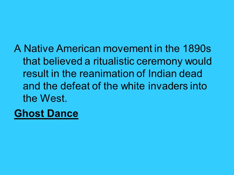 A Native American movement in the 1890s that believed a ritualistic ceremony would result in the reanimation of Indian dead and the defeat of the whit
