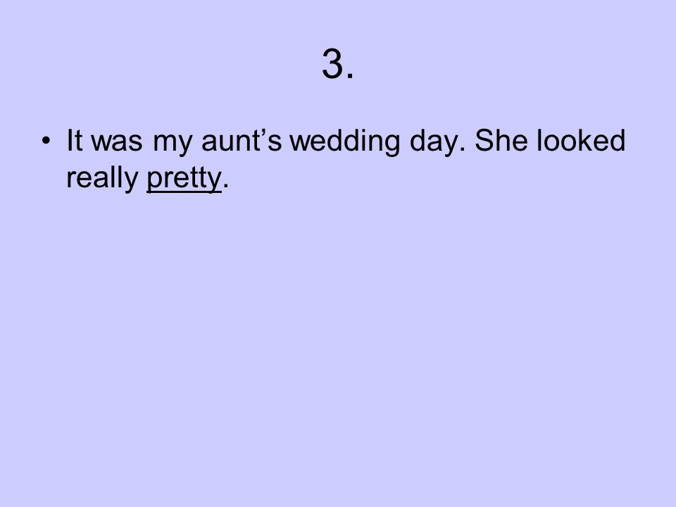 3. It was my aunts wedding day. She looked really pretty.