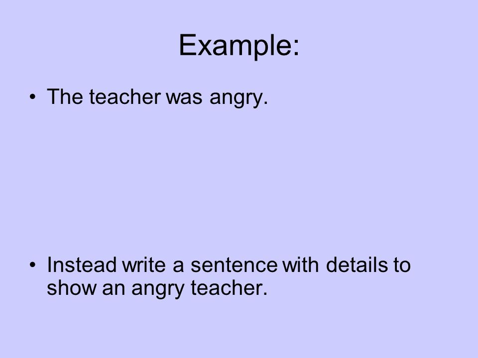 Example: The teacher was angry. Instead write a sentence with details to show an angry teacher.