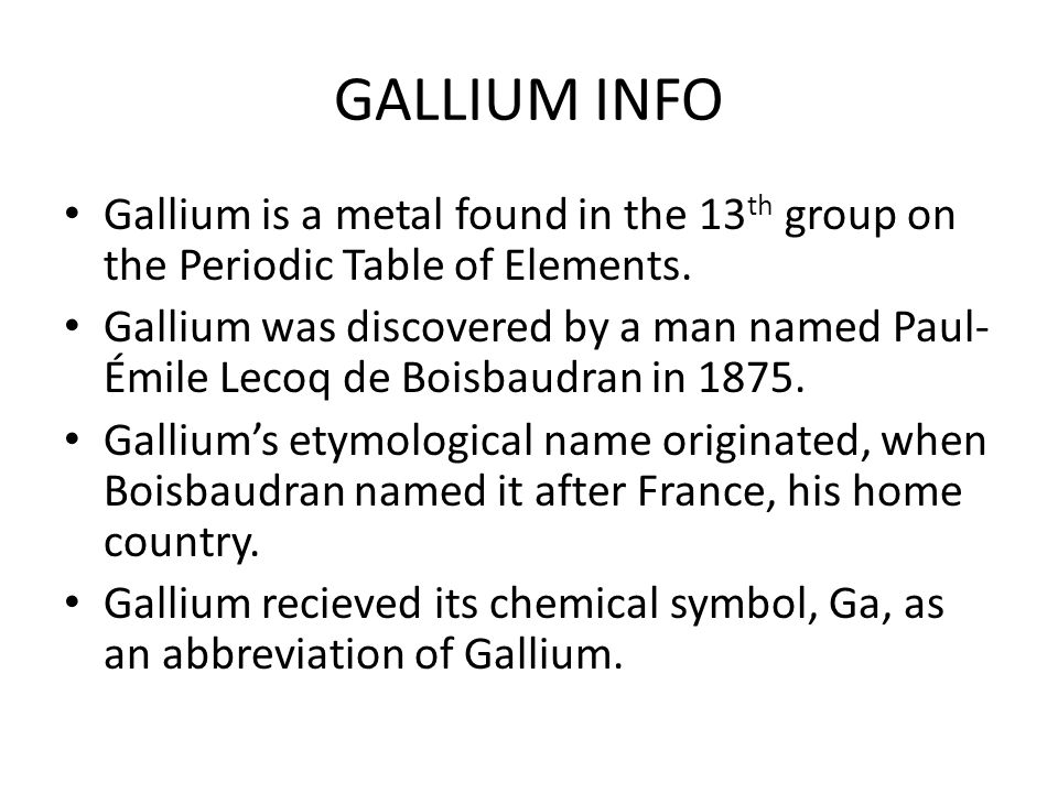 GALLIUM INFO Gallium is a metal found in the 13 th group on the Periodic Table of Elements. Gallium was discovered by a man named Paul- Émile Lecoq de