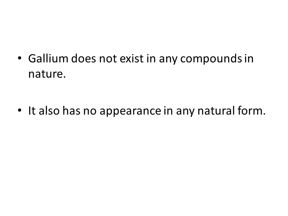 Gallium does not exist in any compounds in nature. It also has no appearance in any natural form.