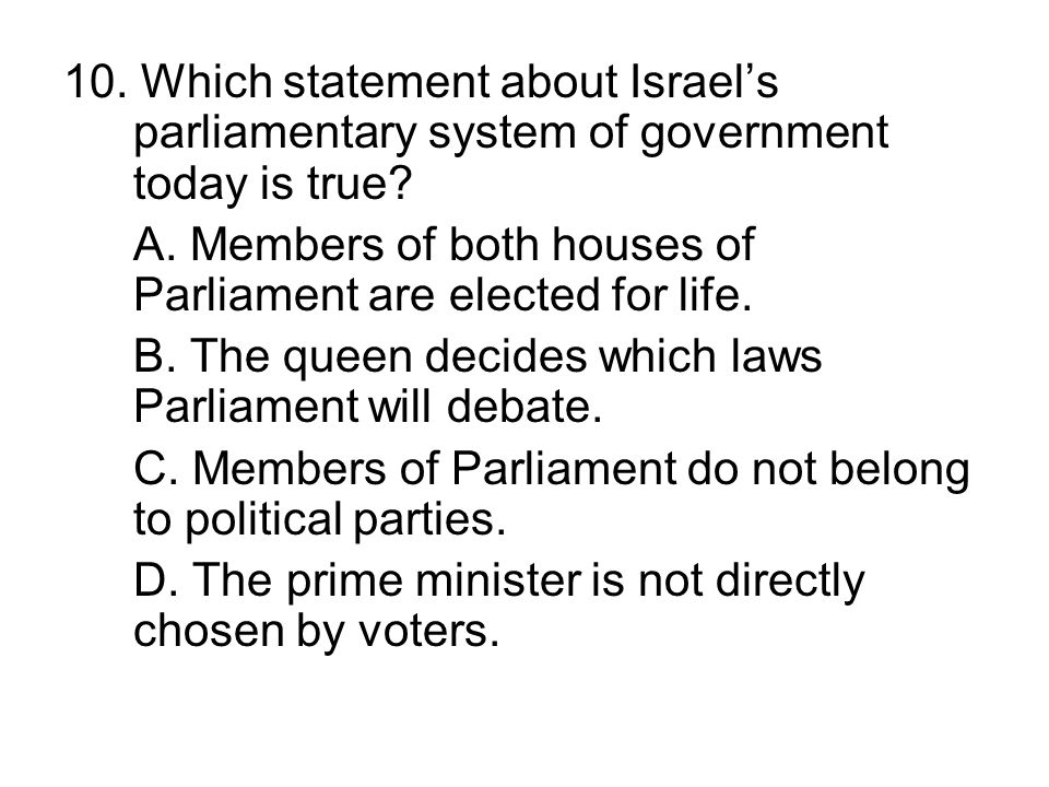 10. Which statement about Israels parliamentary system of government today is true? A. Members of both houses of Parliament are elected for life. B. T