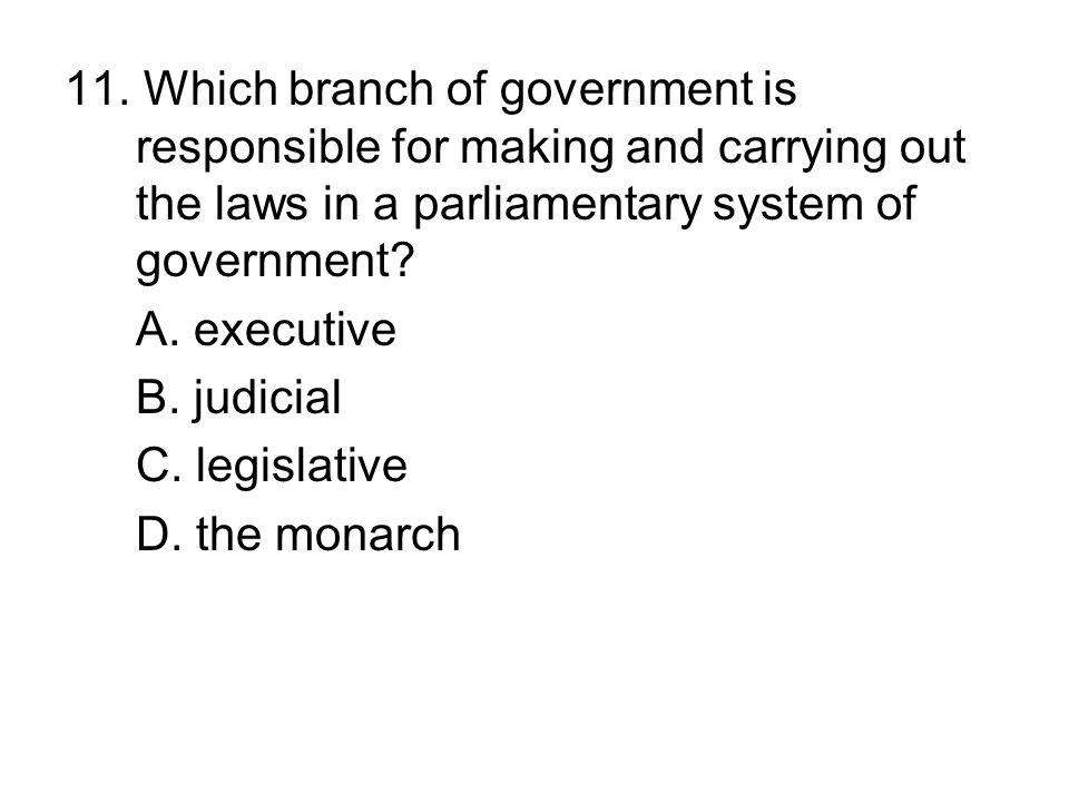 11. Which branch of government is responsible for making and carrying out the laws in a parliamentary system of government? A. executive B. judicial C