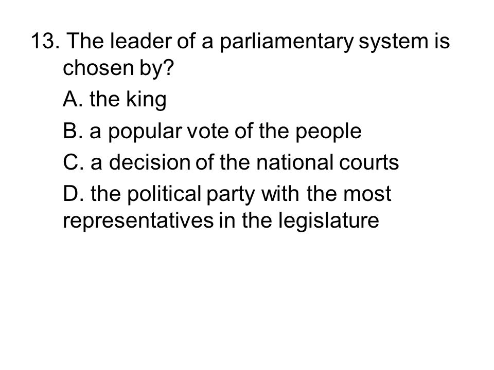 13. The leader of a parliamentary system is chosen by? A. the king B. a popular vote of the people C. a decision of the national courts D. the politic