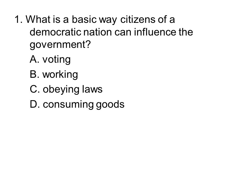 1. What is a basic way citizens of a democratic nation can influence the government? A. voting B. working C. obeying laws D. consuming goods