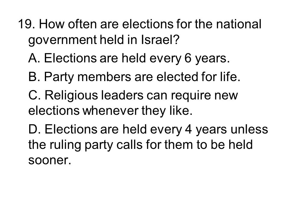 19. How often are elections for the national government held in Israel? A. Elections are held every 6 years. B. Party members are elected for life. C.