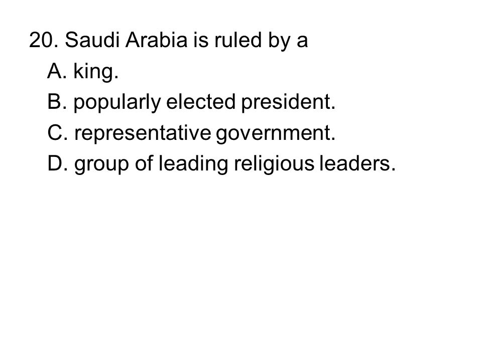 20. Saudi Arabia is ruled by a A. king. B. popularly elected president. C. representative government. D. group of leading religious leaders.