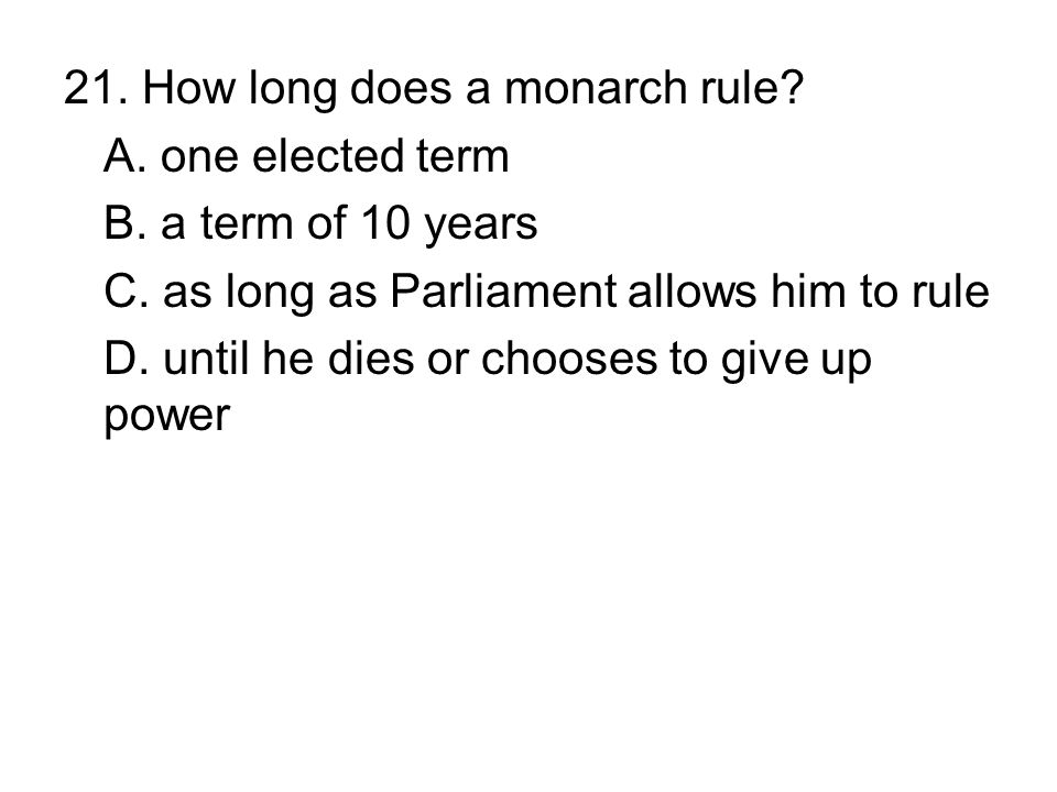 21. How long does a monarch rule? A. one elected term B. a term of 10 years C. as long as Parliament allows him to rule D. until he dies or chooses to