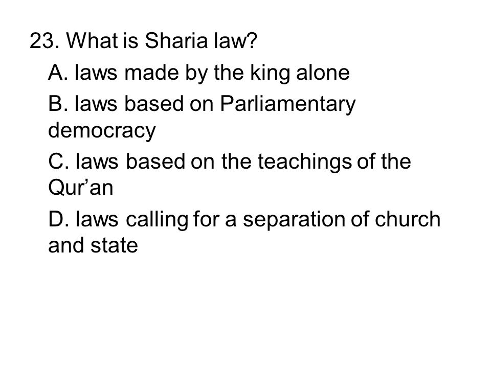 23. What is Sharia law? A. laws made by the king alone B. laws based on Parliamentary democracy C. laws based on the teachings of the Quran D. laws ca
