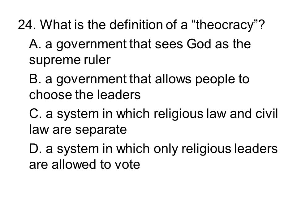 24. What is the definition of a theocracy? A. a government that sees God as the supreme ruler B. a government that allows people to choose the leaders
