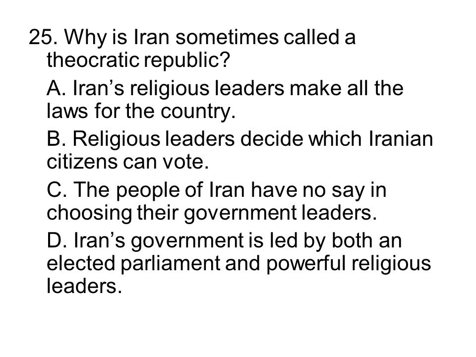 25. Why is Iran sometimes called a theocratic republic? A. Irans religious leaders make all the laws for the country. B. Religious leaders decide whic