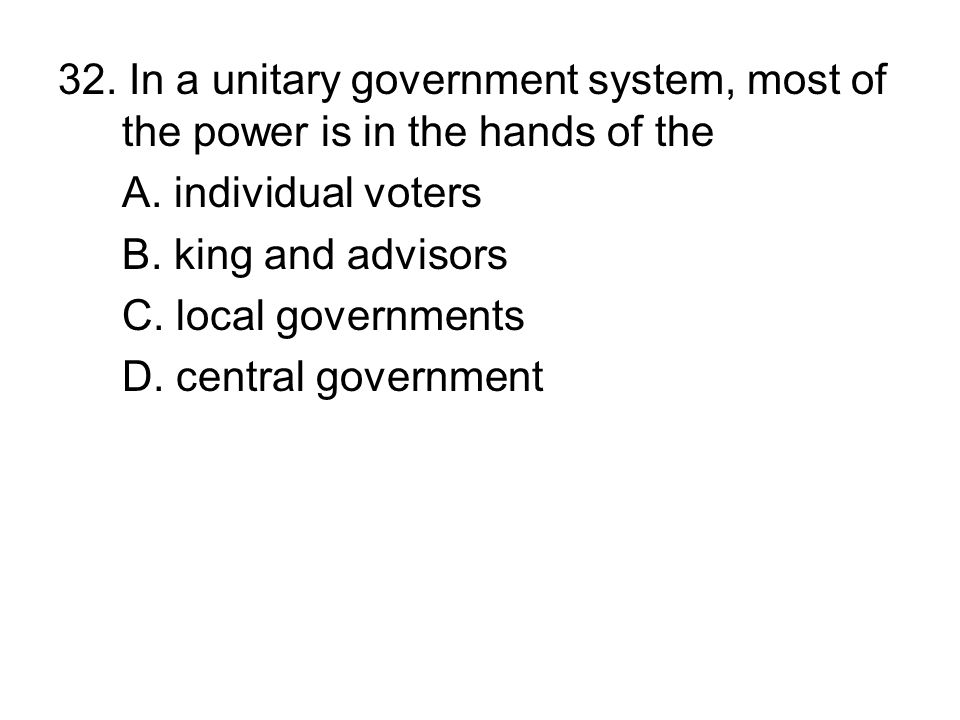 32. In a unitary government system, most of the power is in the hands of the A. individual voters B. king and advisors C. local governments D. central