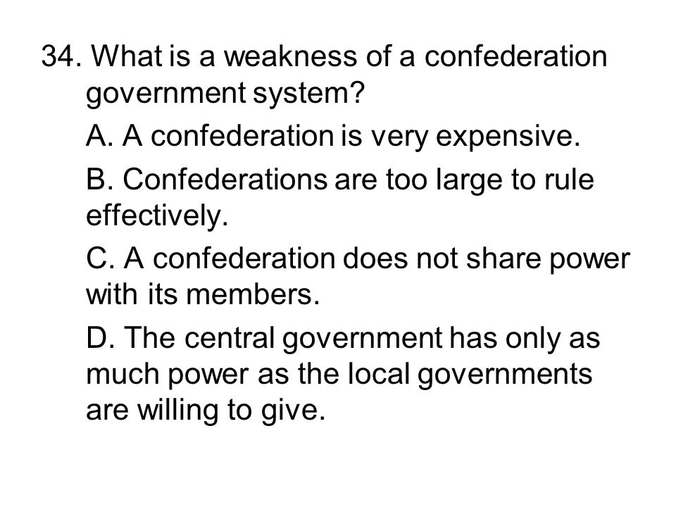 34. What is a weakness of a confederation government system? A. A confederation is very expensive. B. Confederations are too large to rule effectively