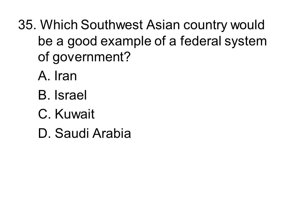35. Which Southwest Asian country would be a good example of a federal system of government? A. Iran B. Israel C. Kuwait D. Saudi Arabia