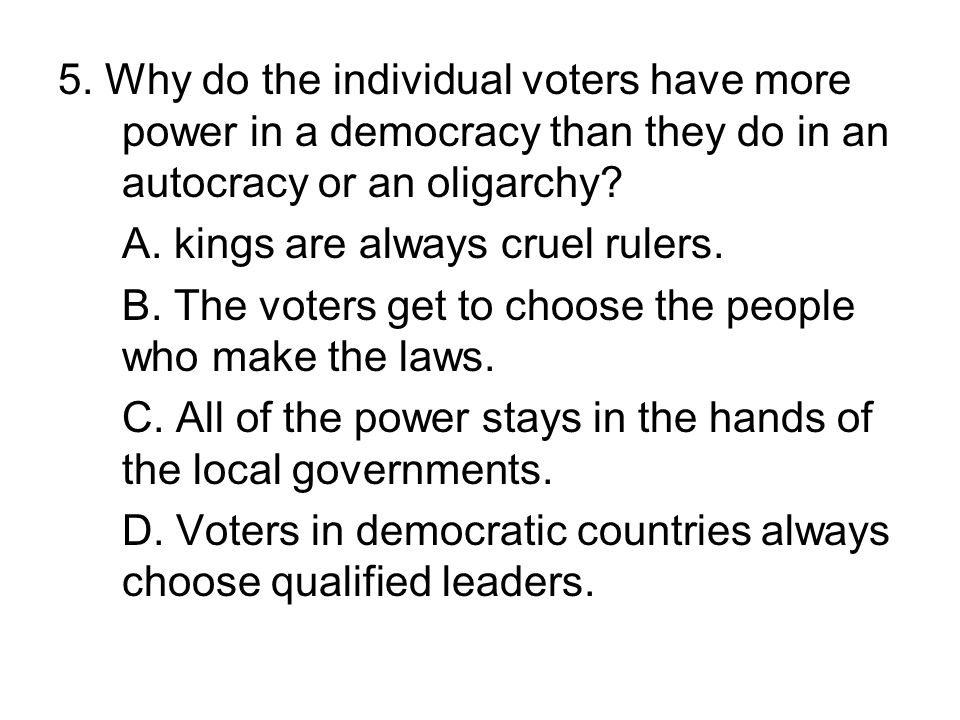5. Why do the individual voters have more power in a democracy than they do in an autocracy or an oligarchy? A. kings are always cruel rulers. B. The