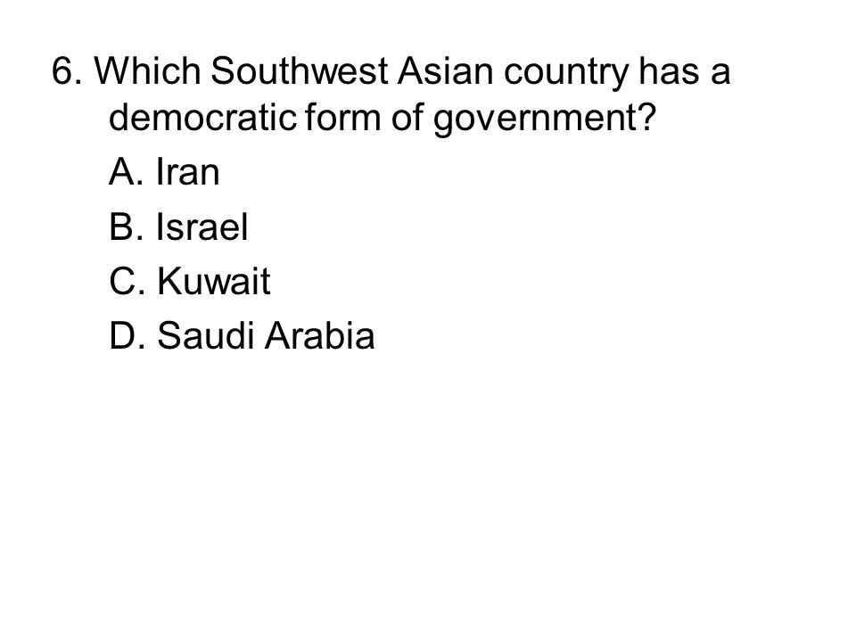 6. Which Southwest Asian country has a democratic form of government? A. Iran B. Israel C. Kuwait D. Saudi Arabia