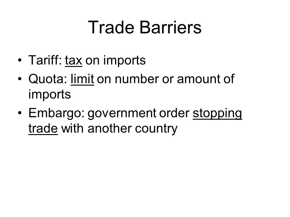 Trade Barriers Tariff: tax on imports Quota: limit on number or amount of imports Embargo: government order stopping trade with another country