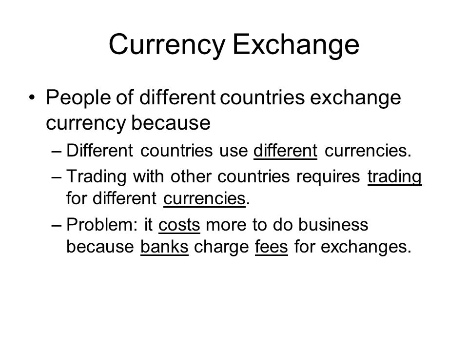 Currency Exchange People of different countries exchange currency because –Different countries use different currencies. –Trading with other countries