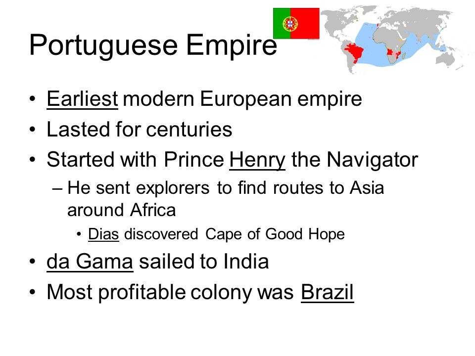 Portuguese Empire Earliest modern European empire Lasted for centuries Started with Prince Henry the Navigator –He sent explorers to find routes to As